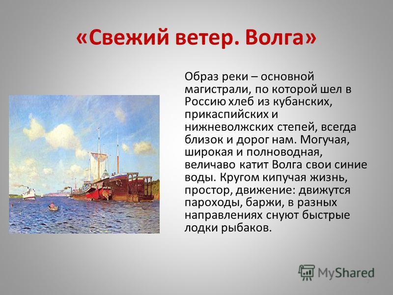 «Свежий ветер. Волга» Образ реки – основной магистрали, по которой шел в Россию хлеб из кубанских, прикаспийских и нижневолжских степей, всегда близок и дорог нам. Могучая, широкая и полноводная, величаво катит Волга свои синие воды. Кругом кипучая ж