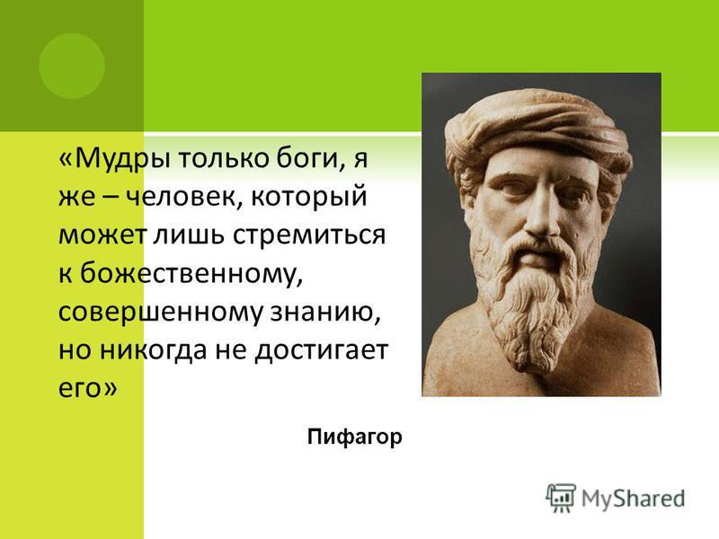 «Мудры только боги, я же – человек, который может лишь стремиться к божественному, совершенному знанию, но никогда не достигает его» Пифагор