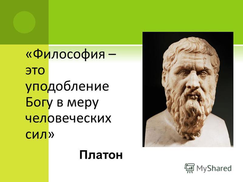 «Философия – это уподобление Богу в меру человеческих сил» Платон