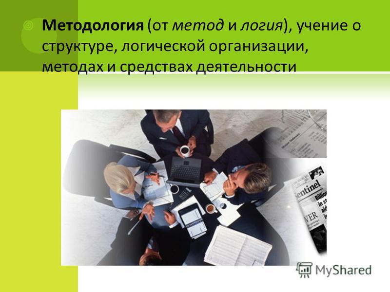 Методология (от метод и логия), учение о структуре, логической организации, методах и средствах деятельности