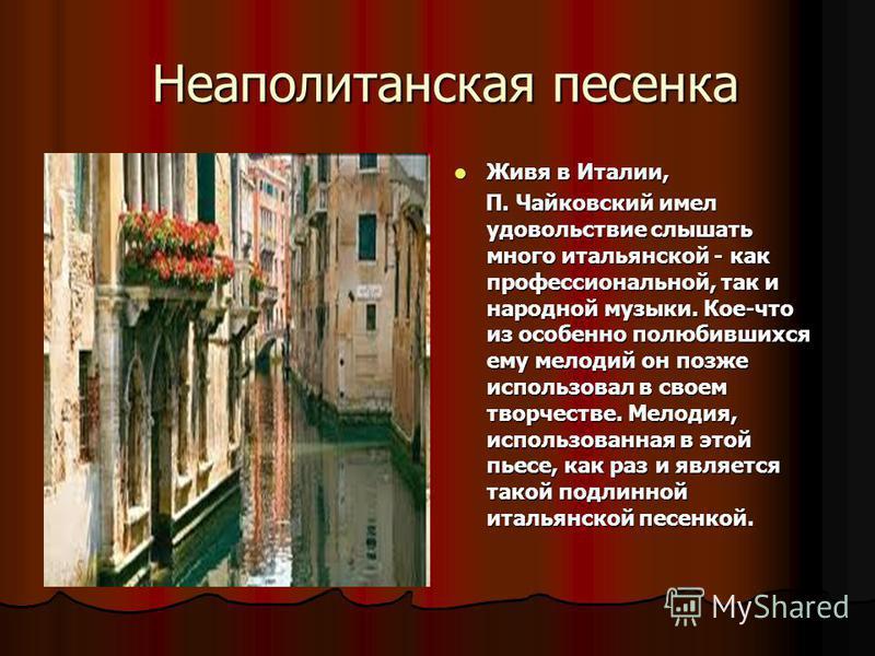 Неаполитанская песенка Неаполитанская песенка Живя в Италии, Живя в Италии, П. Чайковский имел удовольствие слышать много итальянской - как профессиональной, так и народной музыки. Кое-что из особенно полюбившихся ему мелодий он позже использовал в с
