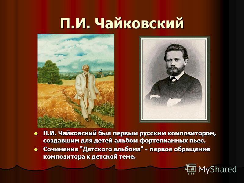П.И. Чайковский П.И. Чайковский был первым русским композитором, создавшим для детей альбом фортепианных пьес. П.И. Чайковский был первым русским композитором, создавшим для детей альбом фортепианных пьес. Сочинение