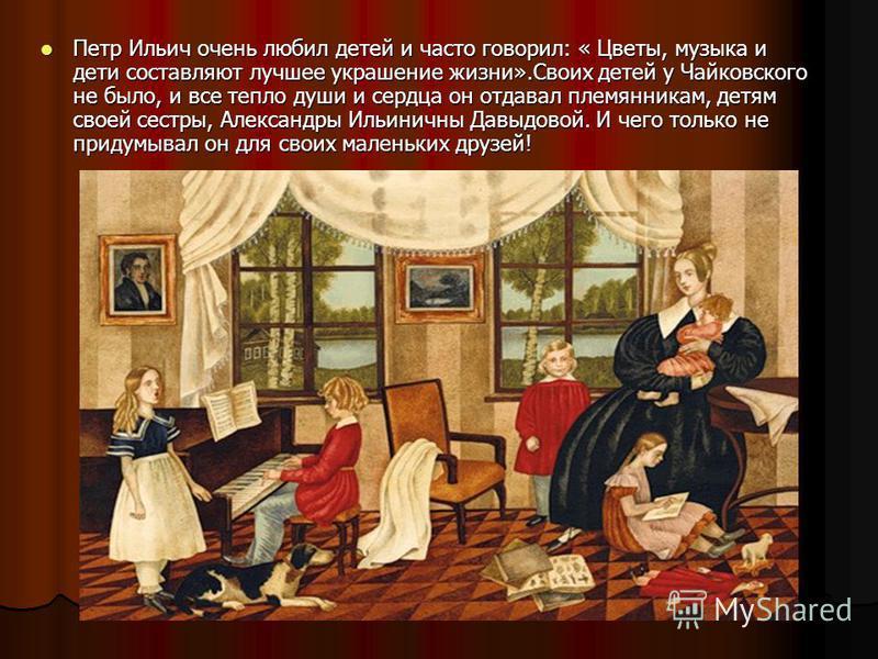 Петр Ильич очень любил детей и часто говорил: « Цветы, музыка и дети составляют лучшее украшение жизни».Своих детей у Чайковского не было, и все тепло души и сердца он отдавал племянникам, детям своей сестры, Александры Ильиничны Давыдовой. И чего то