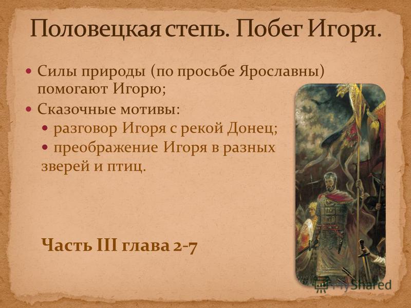 Силы природы (по просьбе Ярославны) помогают Игорю; Сказочные мотивы: разговор Игоря с рекой Донец; преображение Игоря в разных зверей и птиц. Часть III глава 2-7