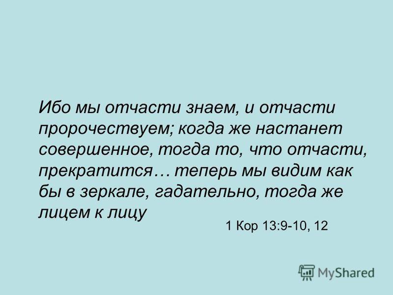 1 Кор 13:9-10, 12 Ибо мы отчасти знаем, и отчасти пророчествуем; когда же настанет совершенное, тогда то, что отчасти, прекратится… теперь мы видим как бы в зеркале, гадательно, тогда же лицом к лицу