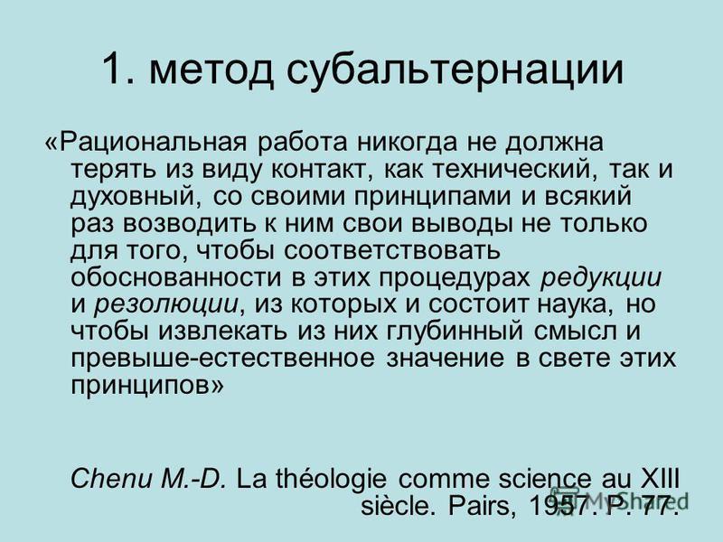1. метод субальтернации «Рациональная работа никогда не должна терять из виду контакт, как технический, так и духовный, со своими принципами и всякий раз возводить к ним свои выводы не только для того, чтобы соответствовать обоснованности в этих проц