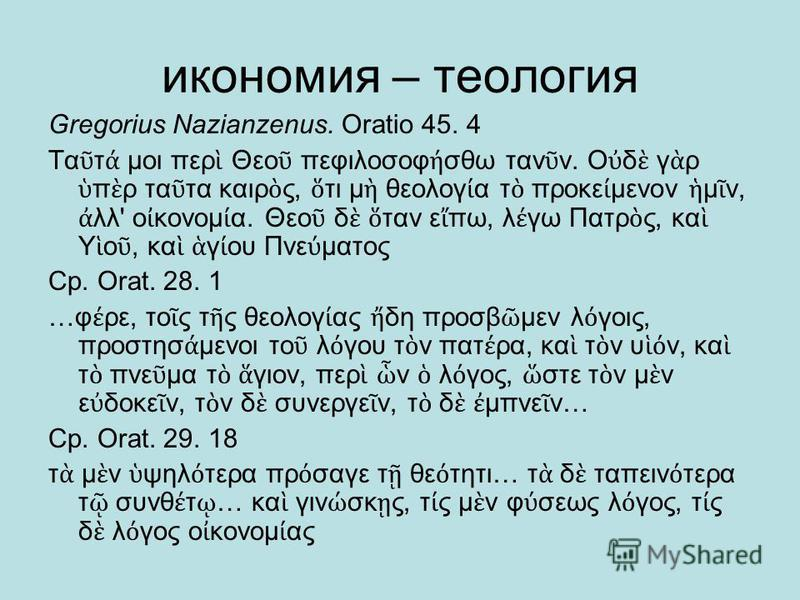 икономия – теология Gregorius Nazianzenus. Oratio 45. 4 Τα τ μοι περ Θεο πεφιλοσοφ σθω ταν ν. Ο δ γ ρ π ρ τα τα καιρ ς, τι μ θεολογ α τ προκε μενον μ ν, λλ' ο κονομ α. Θεο δ ταν ε πω, λ γω Πατρ ς, κα Υ ο, κα γ ου Πνε ματος Ср. Orat. 28. 1 …φ ρε, το ς