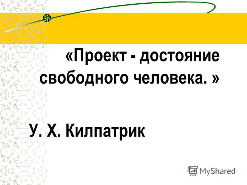 «Проект - достояние свободного человека. » У. Х. Килпатрик
