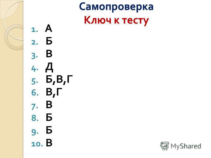 Самопроверка Ключ к тесту 1. А 2. Б 3. В 4. Д 5. Б, В, Г 6. В, Г 7. В 8. Б 9. Б 10. В