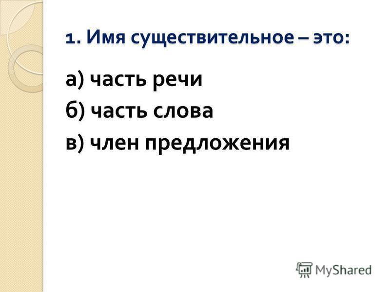 1. Имя существительное – это : а ) часть речи б ) часть слова в ) член предложения