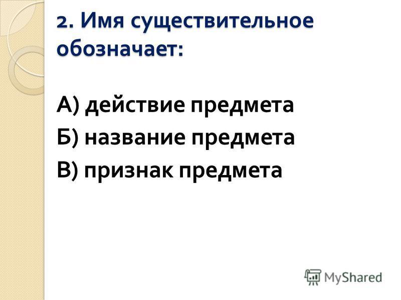 2. Имя существительное обозначает : А ) действие предмета Б ) название предмета В ) признак предмета