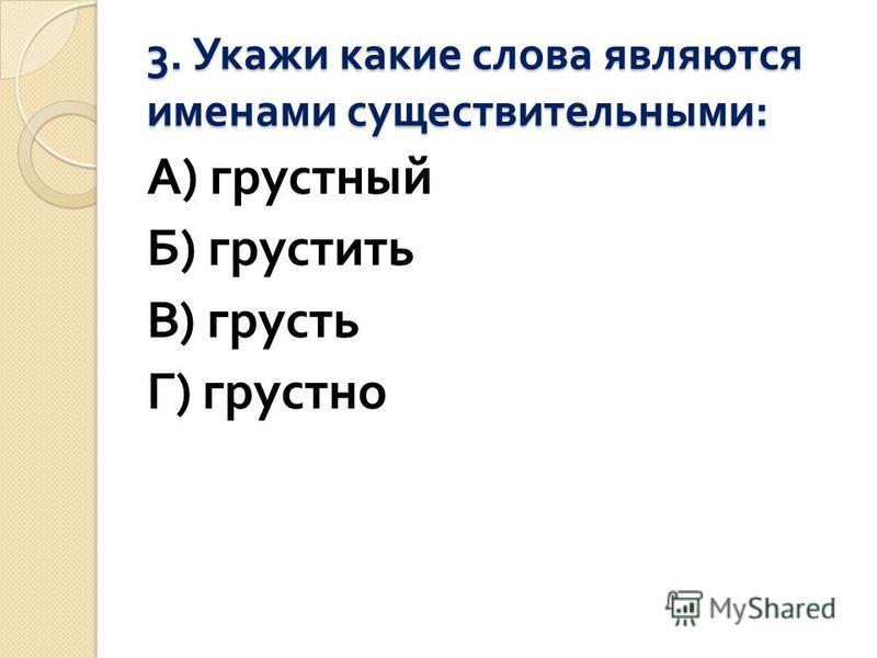 3. Укажи какие слова являются именами существительными : А ) грустный Б ) грустить В ) грусть Г ) грустно