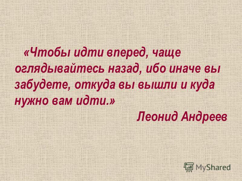 «Чтобы идти вперед, чаще оглядывайтесь назад, ибо иначе вы забудете, откуда вы вышли и куда нужно вам идти.» Леонид Андреев