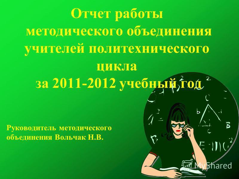 Отчет работы методического объединения учителей политехнического цикла за 2011-2012 учебный год Руководитель методического объединения Вольчак Н.В.