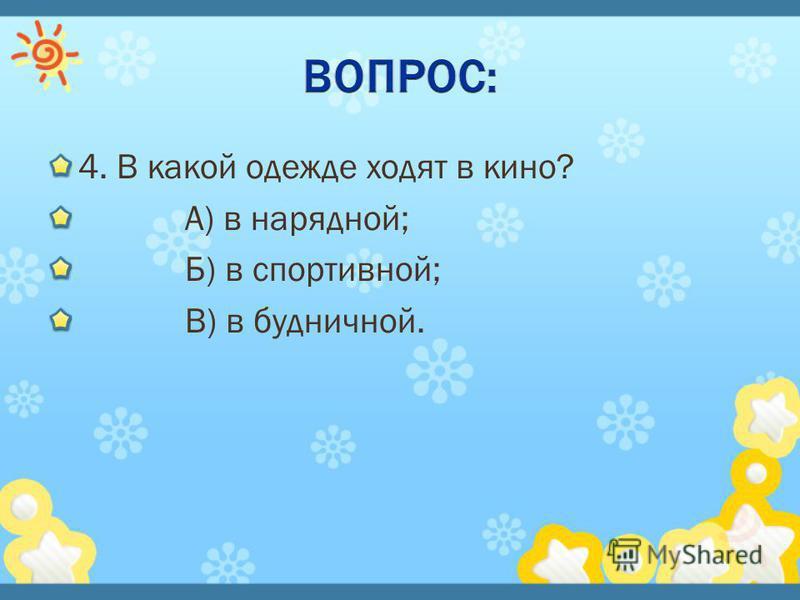 4. В какой одежде ходят в кино? А) в нарядной; Б) в спортивной; В) в будничной.