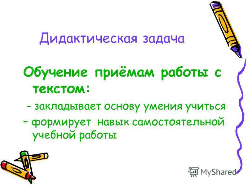Дидактическая задача Обучение приёмам работы с текстом: - закладывает основу умения учиться – формирует навык самостоятельной учебной работы