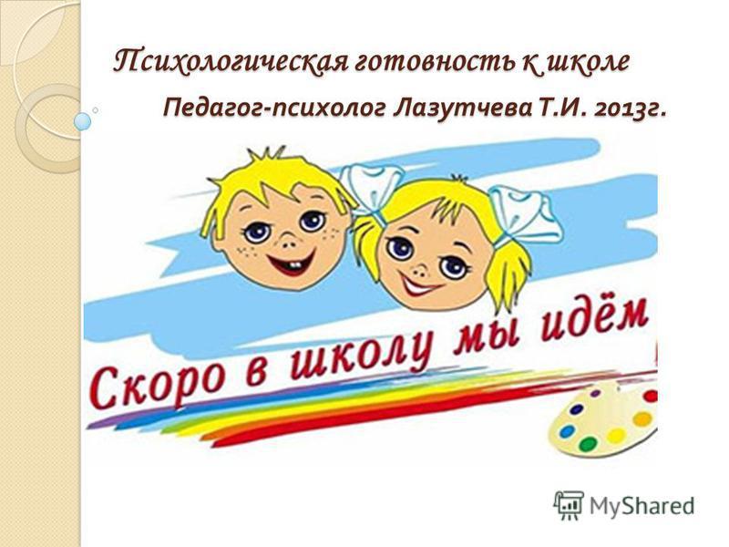 Психологическая готовность к школе Педагог - психолог Лазутчева Т. И. 2013 г. 20132222222