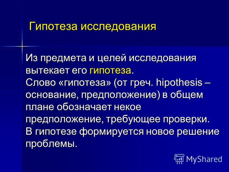 Гипотеза исследования Из предмета и целей исследования вытекает его гипотеза. Слово «гипотеза» (от греч. hipothesis – основание, предположение) в общем плане обозначает некое предположение, требующее проверки. В гипотезе формируется новое решение про