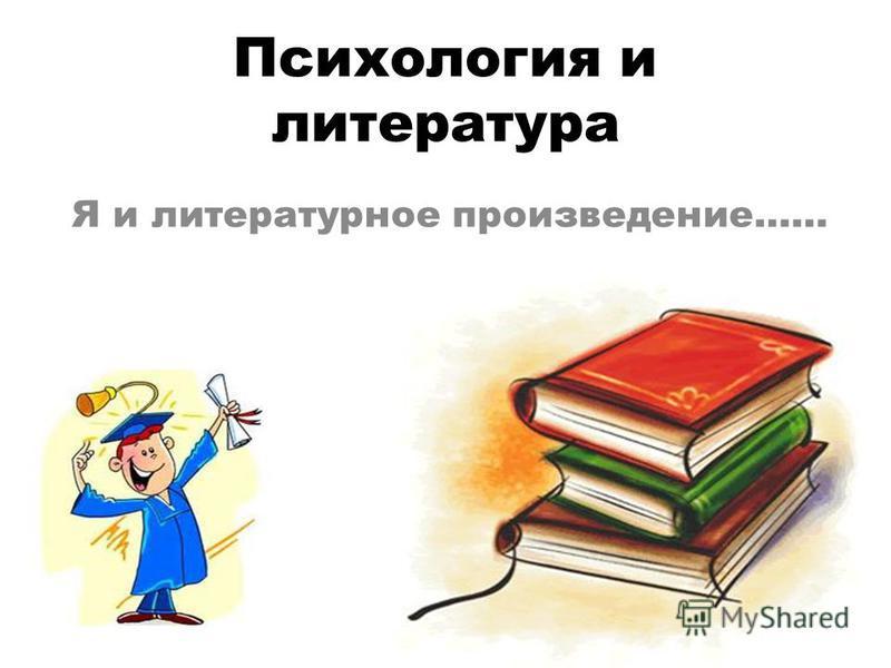 Психология и литература Я и литературное произведение……