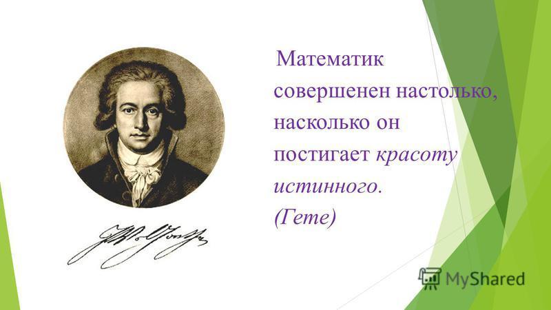 Математик совершенен настолько, насколько он постигает красоту истинного. (Гете)