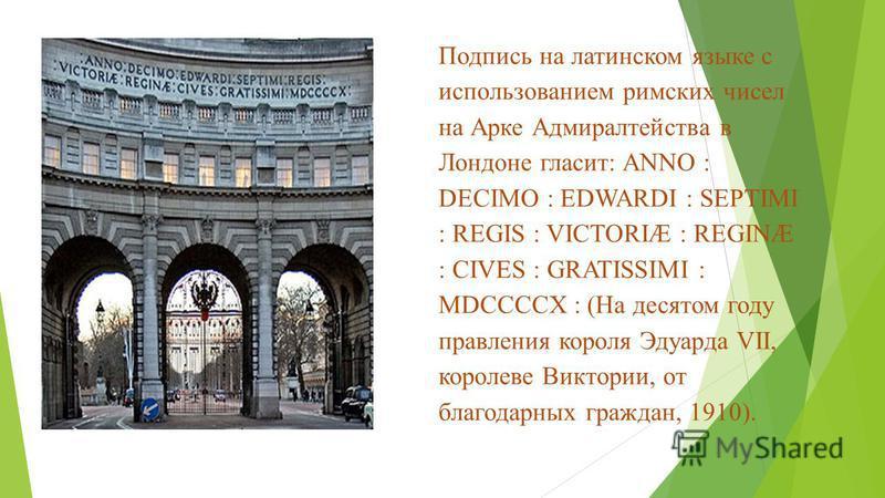 Подпись на латинском языке с использованием римских чисел на Арке Адмиралтейства в Лондоне гласит: ANNO : DECIMO : EDWARDI : SEPTIMI : REGIS : VICTORIÆ : REGINÆ : CIVES : GRATISSIMI : MDCCCCX : (На десятом году правления короля Эдуарда VII, королеве