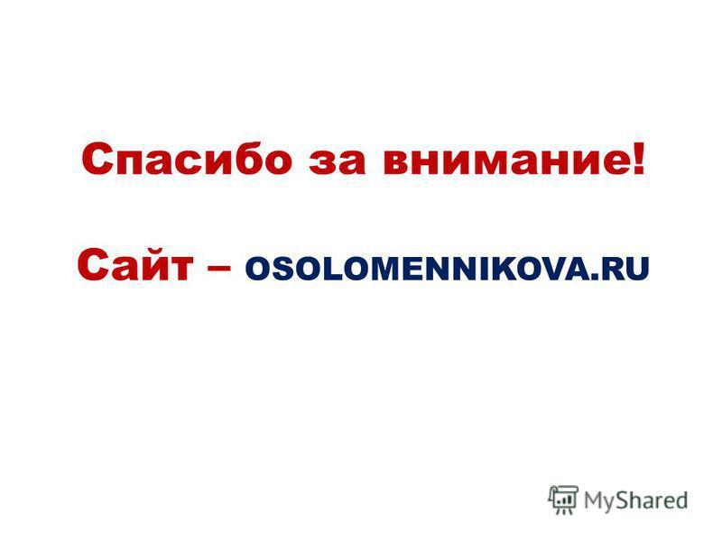 Спасибо за внимание! Сайт – OSOLOMENNIKOVA.RU
