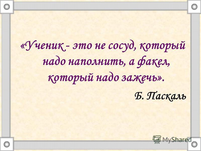 «Ученик - это не сосуд, который надо наполнить, а факел, который надо зажечь». Б. Паскаль