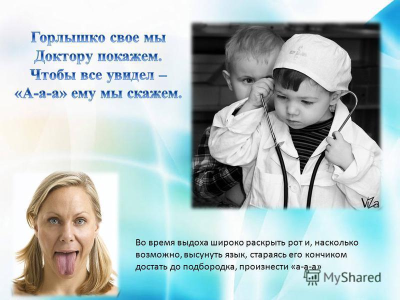 Во время выдоха широко раскрыть рот и, насколько возможно, высунуть язык, стараясь его кончиком достать до подбородка, произнести «а-а-а»