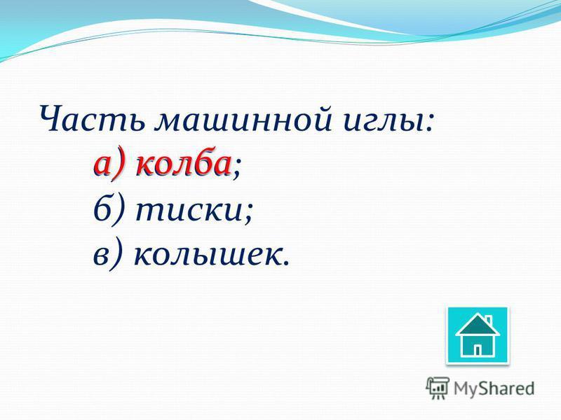 Часть машинной иглы: а) колба; б) тиски; в) колышек. а) колба