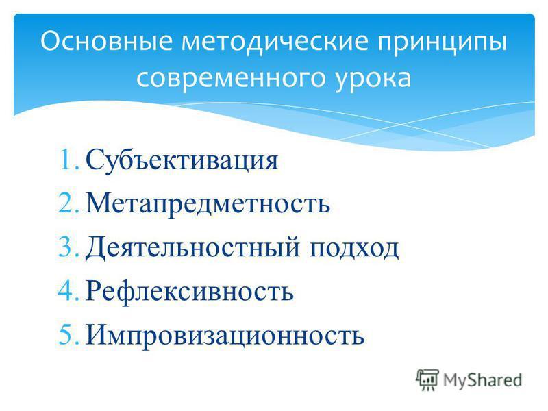 1. Субъективация 2. Метапредметность 3. Деятельностный подход 4. Рефлексивность 5. Импровизационность Основные методические принципы современного урока