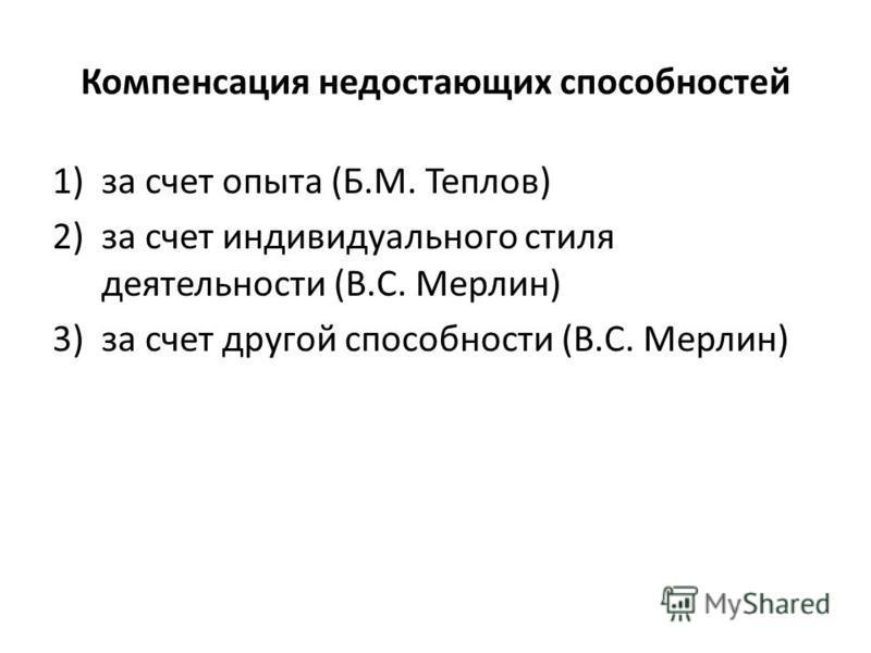 Компенсация недостающих способностей 1)за счет опыта (Б.М. Теплов) 2)за счет индивидуального стиля деятельности (В.С. Мерлин) 3)за счет другой способности (В.С. Мерлин)