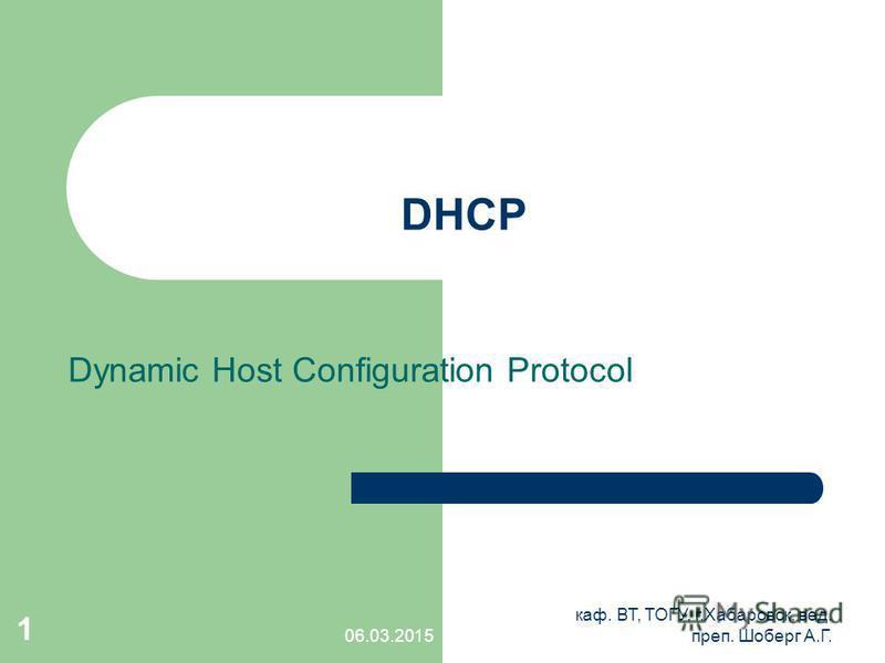 06.03.2015 каф. ВТ, ТОГУ, г.Хабаровск, вед. преп. Шоберг А.Г. 1 DHCP Dynamic Host Configuration Protocol