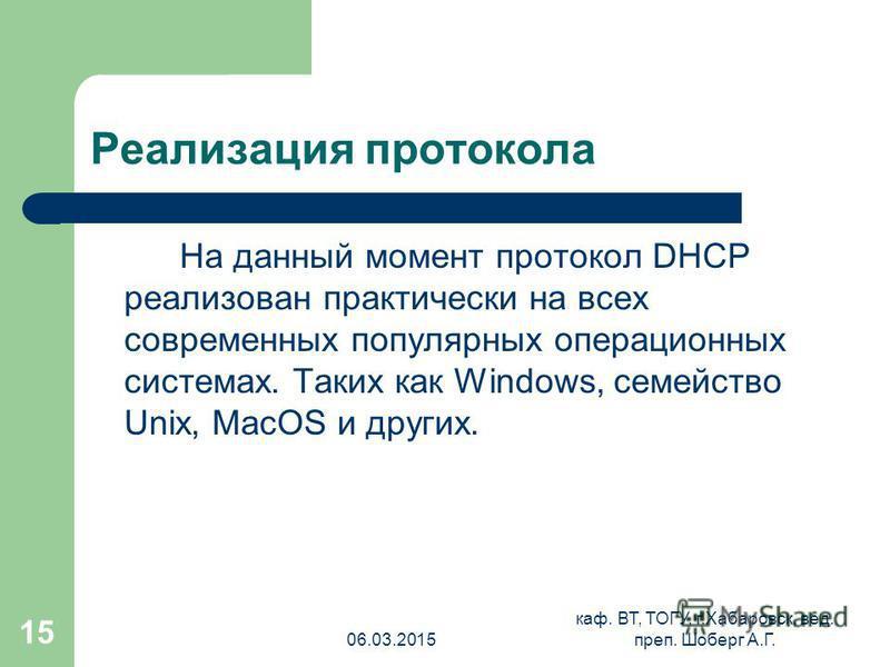 06.03.2015 каф. ВТ, ТОГУ, г.Хабаровск, вед. преп. Шоберг А.Г. 15 Реализация протокола На данный момент протокол DHCP реализован практически на всех современных популярных операционных системах. Таких как Windows, семейство Unix, MacOS и других.