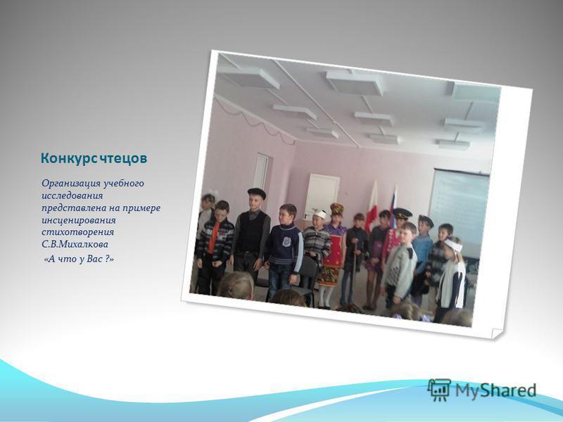 Конкурс чтецов Организация учебного исследования представлена на примере инсценирования стихотворения С.В.Михалкова «А что у Вас ?»