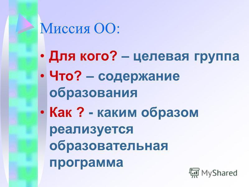 Миссия ОО: Для кого? – целевая группа Что? – содержание образования Как ? - каким образом реализуется образовательная программа