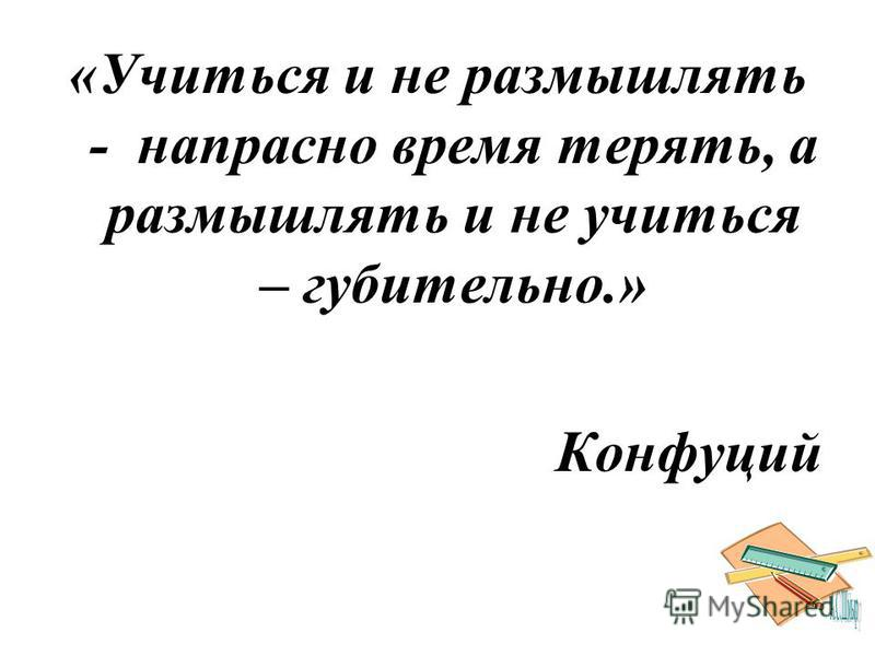 «Учиться и не размышлять - напрасно время терять, а размышлять и не учиться – губительно.» Конфуций