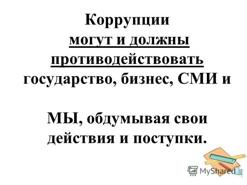 Коррупции могут и должны противодействовать государство, бизнес, СМИ и МЫ, обдумывая свои действия и поступки.