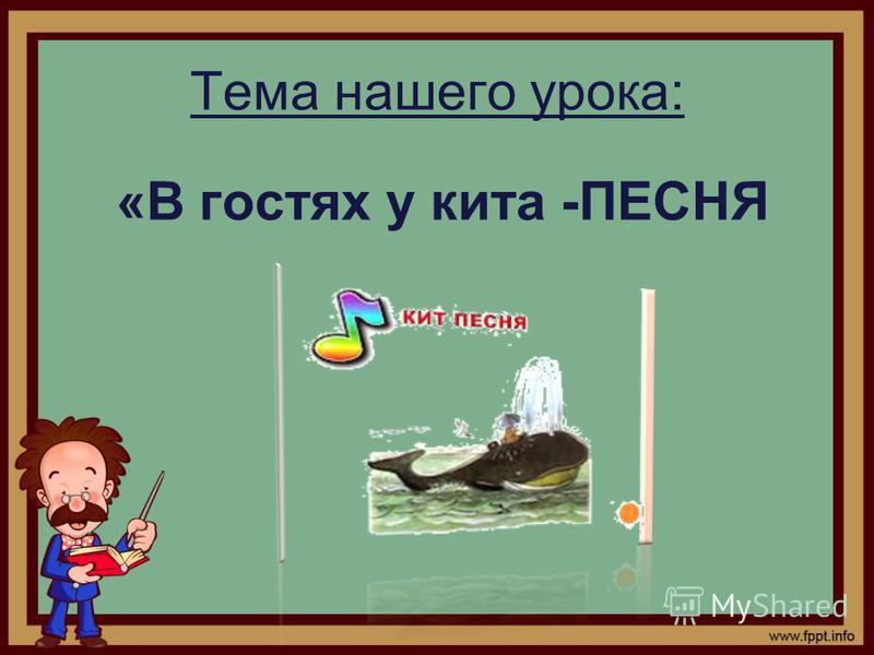 Тема нашего урока: «В гостях у кита -ПЕСНЯ