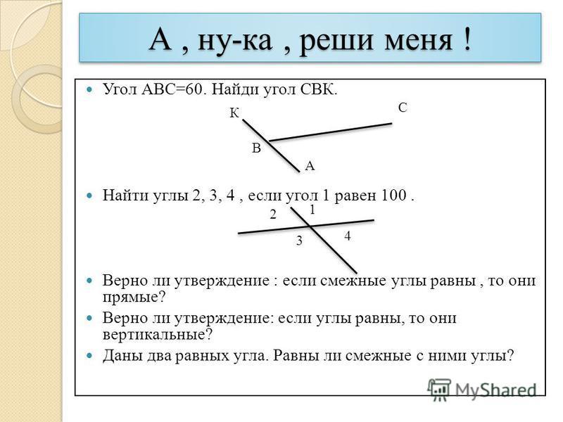 А, ну-ка, реши меня ! Угол АВС=60. Найди угол СВК. Найти углы 2, 3, 4, если угол 1 равен 100. Верно ли утверждение : если смежные углы равны, то они прямые? Верно ли утверждение: если углы равны, то они вертикальные? Даны два равных угла. Равны ли см