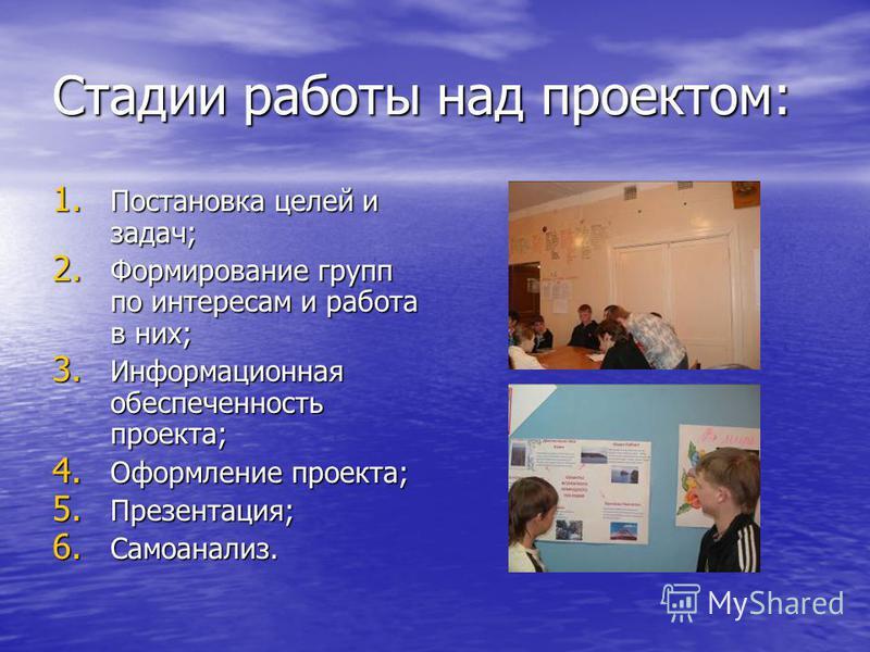 Стадии работы над проектом: 1. Постановка целей и задач; 2. Формирование групп по интересам и работа в них; 3. Информационная обеспеченность проекта; 4. Оформление проекта; 5. Презентация; 6. Самоанализ.