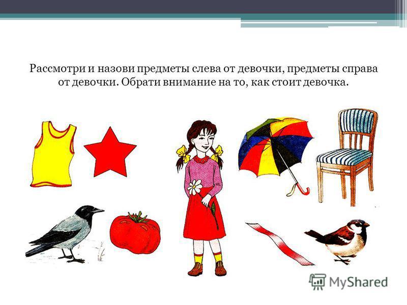 Рассмотри и назови предметы слева от девочки, предметы справа от девочки. Обрати внимание на то, как стоит девочка.