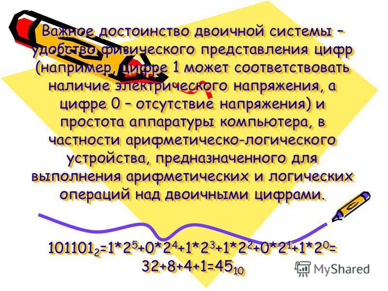 Важное достоинство двоичной системы – удобство физического представления цифр (например, цифре 1 может соответствовать наличие электрического напряжения, а цифре 0 – отсутствие напряжения) и простота аппаратуры компьютера, в частности арифметическо-л