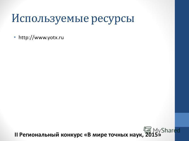 Используемые ресурсы http://www.yotx.ru II Региональный конкурс «В мире точных наук, 2015»