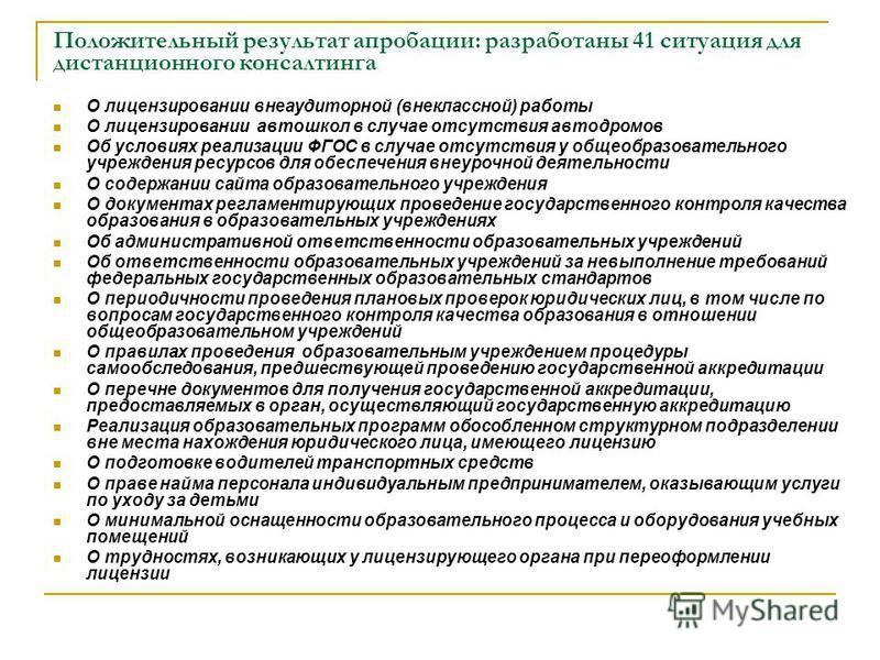 Положительный результат апробации: разработаны 41 ситуация для дистанционного консалтинга О лицензировании внеаудиторной (внеклассной) работы О лицензировании автошкол в случае отсутствия автодромов Об условиях реализации ФГОС в случае отсутствия у о