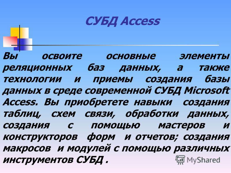 СУБД Access Вы освоите основные элементы реляционных баз данных, а также технологии и приемы создания базы данных в среде современной СУБД Microsoft Access. Вы приобретете навыки создания таблиц, схем связи, обработки данных, создания с помощью масте