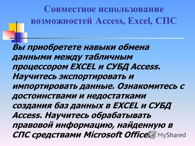 Совместное использование возможностей Access, Excel, СПС Вы приобретете навыки обмена данными между табличным процессором EXCEL и СУБД Access. Научитесь экспортировать и импортировать данные. Ознакомитесь с достоинствами и недостатками создания баз д