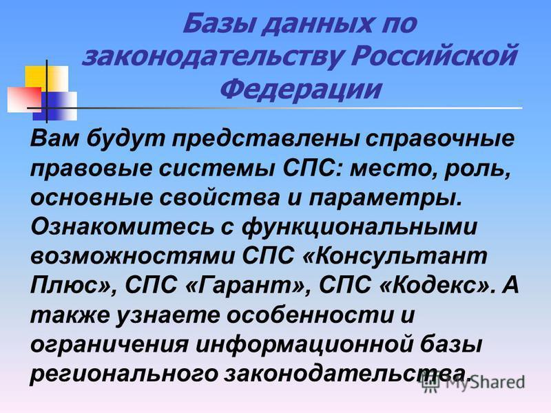 Базы данных по законодательству Российской Федерации Вам будут представлены справочные правовые системы СПС: место, роль, основные свойства и параметры. Ознакомитесь с функциональными возможностями СПС «Консультант Плюс», СПС «Гарант», СПС «Кодекс».