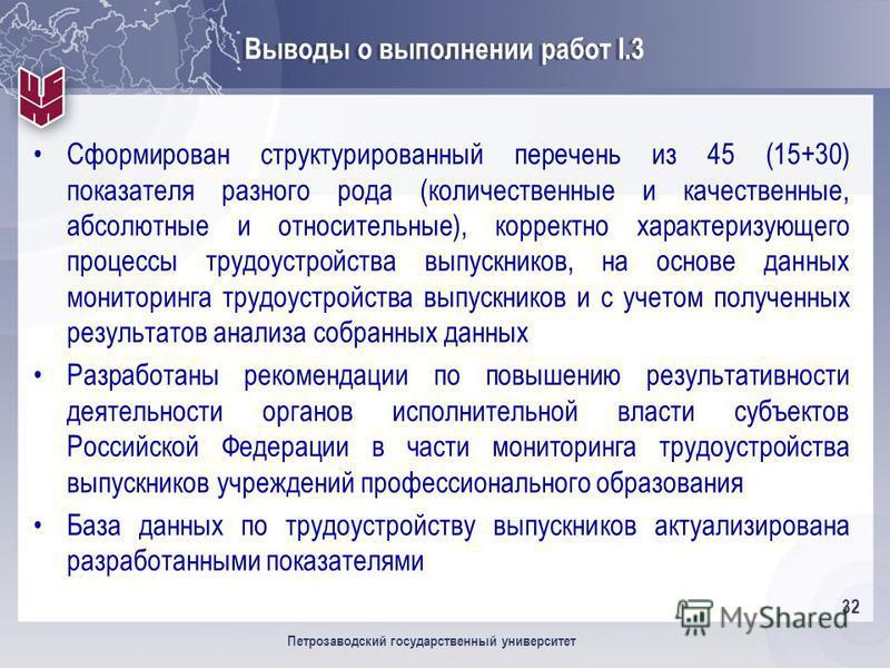 32 Петрозаводский государственный университет Выводы о выполнении работ I.3 Сформирован структурированный перечень из 45 (15+30) показателя разного рода (количественные и качественные, абсолютные и относительные), корректно характеризующего процессы