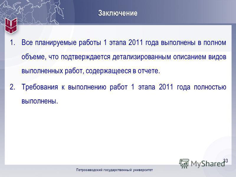 33 Петрозаводский государственный университет Заключение 1. Все планируемые работы 1 этапа 2011 года выполнены в полном объеме, что подтверждается детализированным описанием видов выполненных работ, содержащееся в отчете. 2. Требования к выполнению р