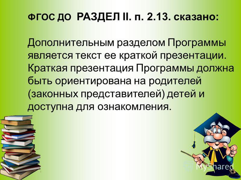 ФГОС ДО РАЗДЕЛ II. п. 2.13. сказано: Дополнительным разделом Программы является текст ее краткой презентации. Краткая презентация Программы должна быть ориентирована на родителей (законных представителей) детей и доступна для ознакомления.